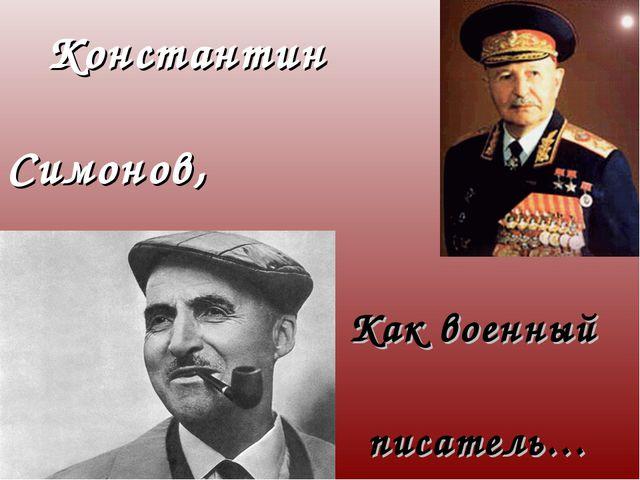 Константин Симонов, Как военный писатель…