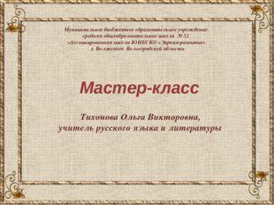 Тихонова Ольга Викторовна, учитель русского языка и литературы Мастер-класс М