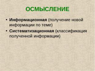 ОСМЫСЛЕНИЕ Информационная (получение новой информации по теме) Систематизацио