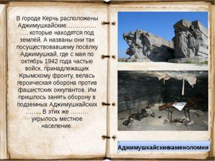 В городе Керчь расположены Аджимушкайские………………, которые находятся под землёй