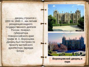 Воронцовский дворец и парк ………….дворец строился с 1830 по 1848 г.г., как лет