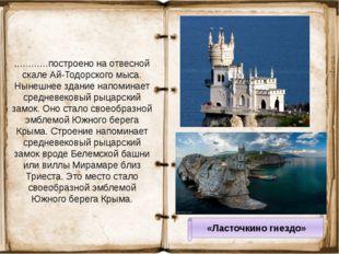 «Ласточкино гнездо» …………построено на отвесной скале Ай-Тодорского мыса. Нынеш