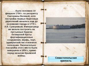 Севастопольская крепость ………..была основана 10 февраля 1784 г. по рескрипту Е