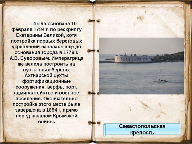 Севастопольская крепость ………..была основана 10 февраля 1784 г. по рескрипту Е...