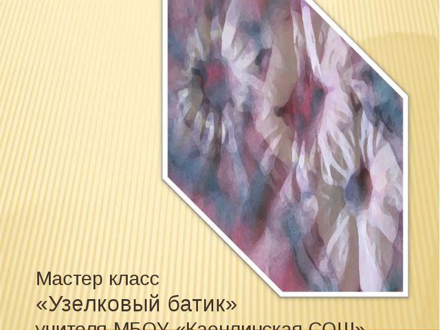 Мастер класс «Узелковый батик» учителя МБОУ «Каенлинская СОШ» Нижнекамского м...
