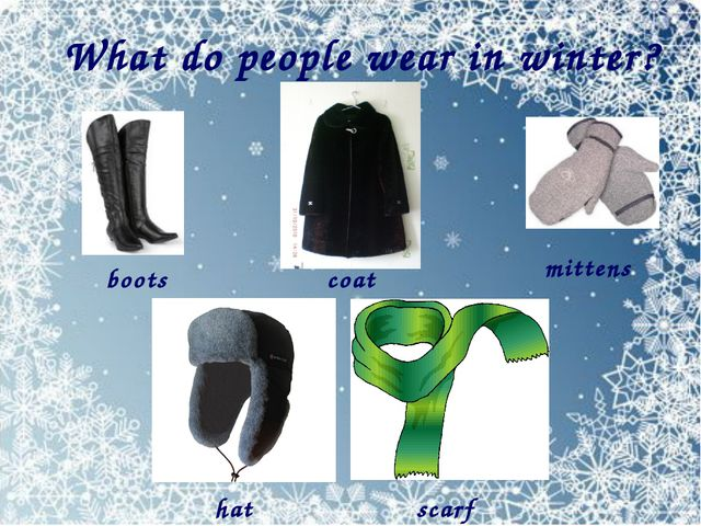 What do people wear in winter? boots coat mittens hat scarf