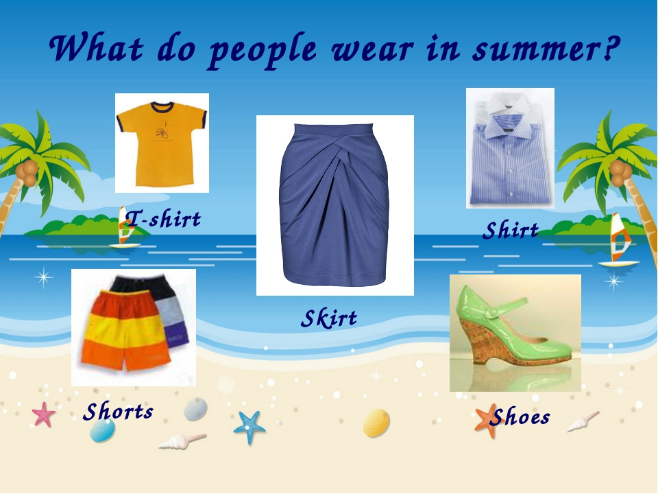 What do people wear in summer? T-shirt Skirt Shirt Shorts Shoes