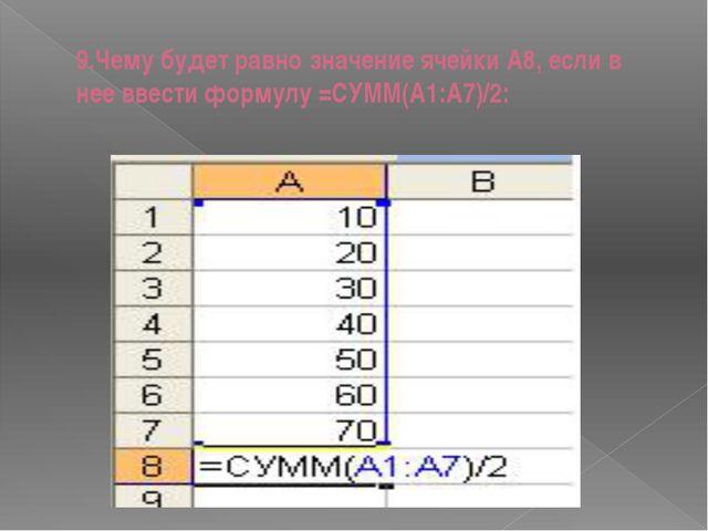 9.Чему будет равно значение ячейки А8, если в нее ввести формулу =СУММ(A1:A7)...
