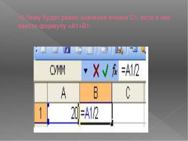 10.Чему будет равно значение ячейки С1, если в нее ввести формулу =А1+B1: