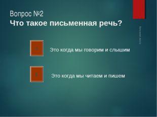 Вопрос №2 Что такое письменная речь? А Б Это когда мы говорим и слышим Это ко
