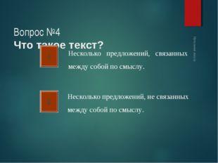 Вопрос №4 Что такое текст? А Б Несколько предложений, связанных между собой