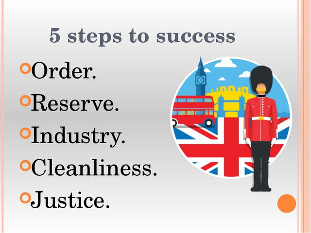 5 steps to success Order. Reserve. Industry. Cleanliness. Justice.