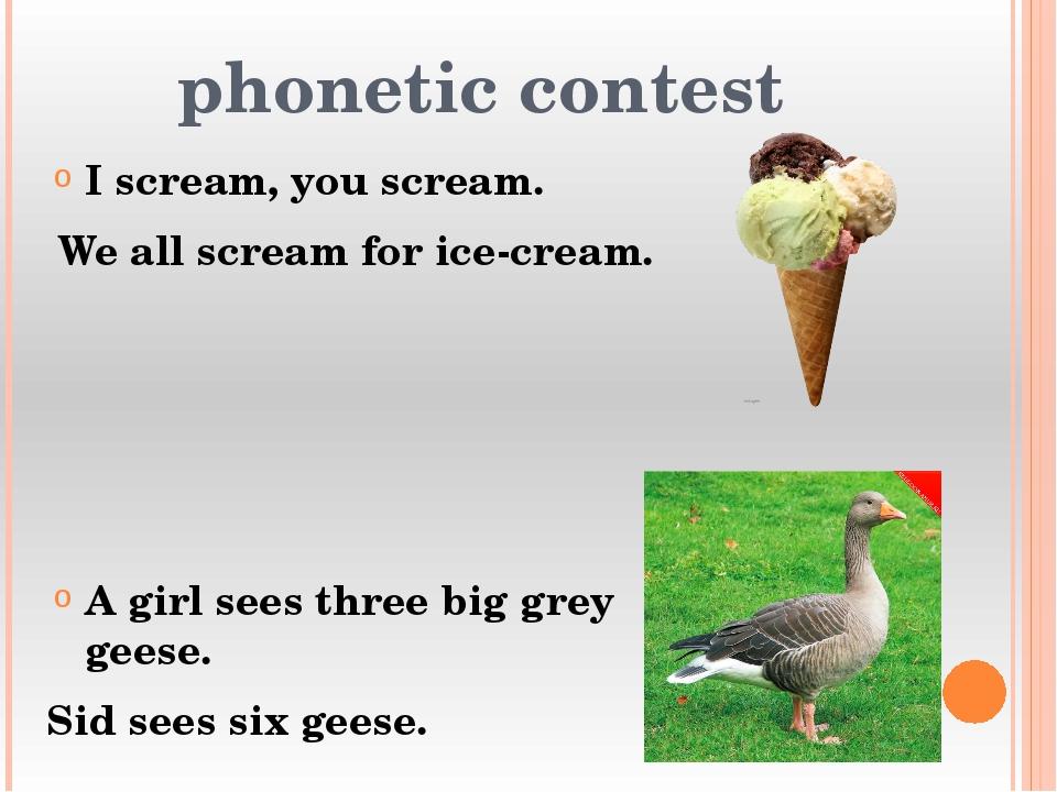 phonetic contest I scream, you scream. We all scream for ice-cream. A girl se...