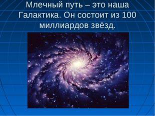 Млечный путь – это наша Галактика. Он состоит из 100 миллиардов звёзд.