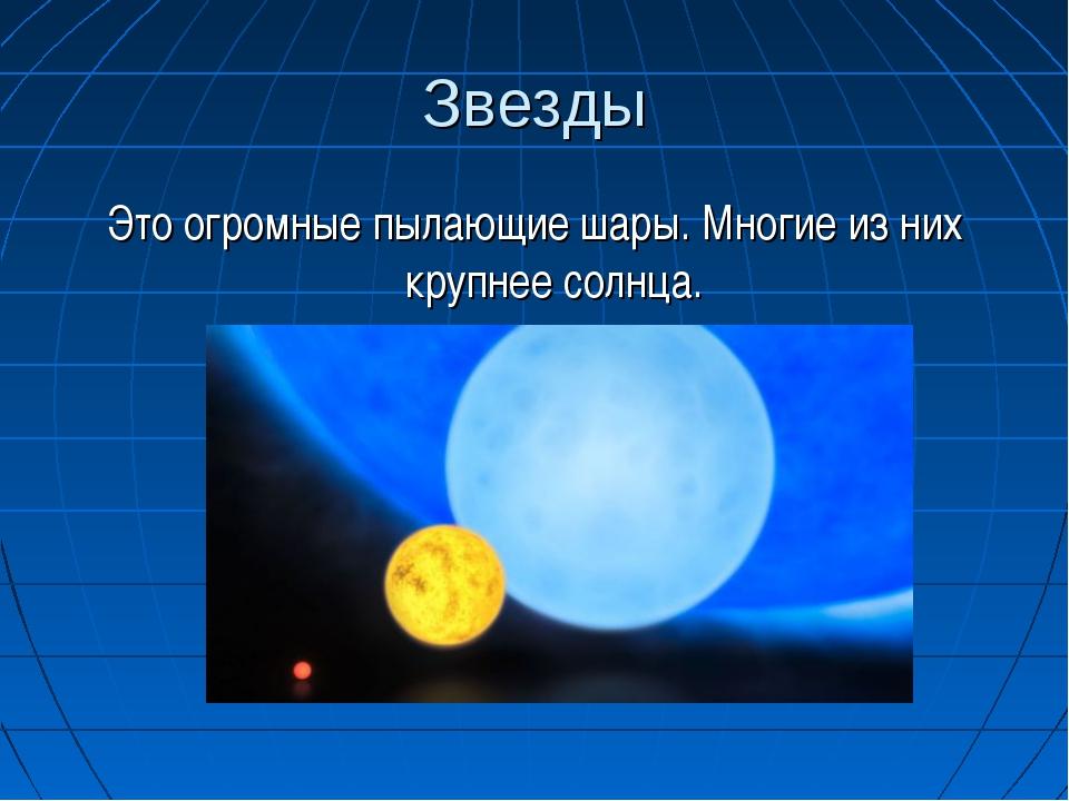 Звезды Это огромные пылающие шары. Многие из них крупнее солнца.