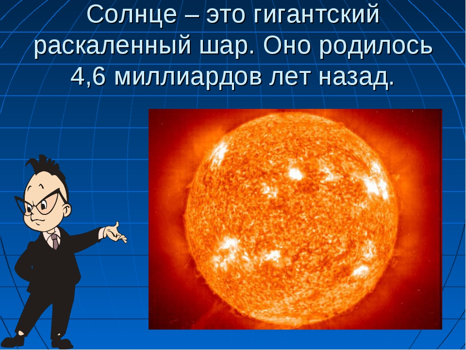 Солнце – это гигантский раскаленный шар. Оно родилось 4,6 миллиардов лет назад.
