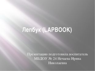 Лепбук (LAPBOOK) Презентацию подготовила воспитатель МБДОУ № 24 Нечаева Ирина