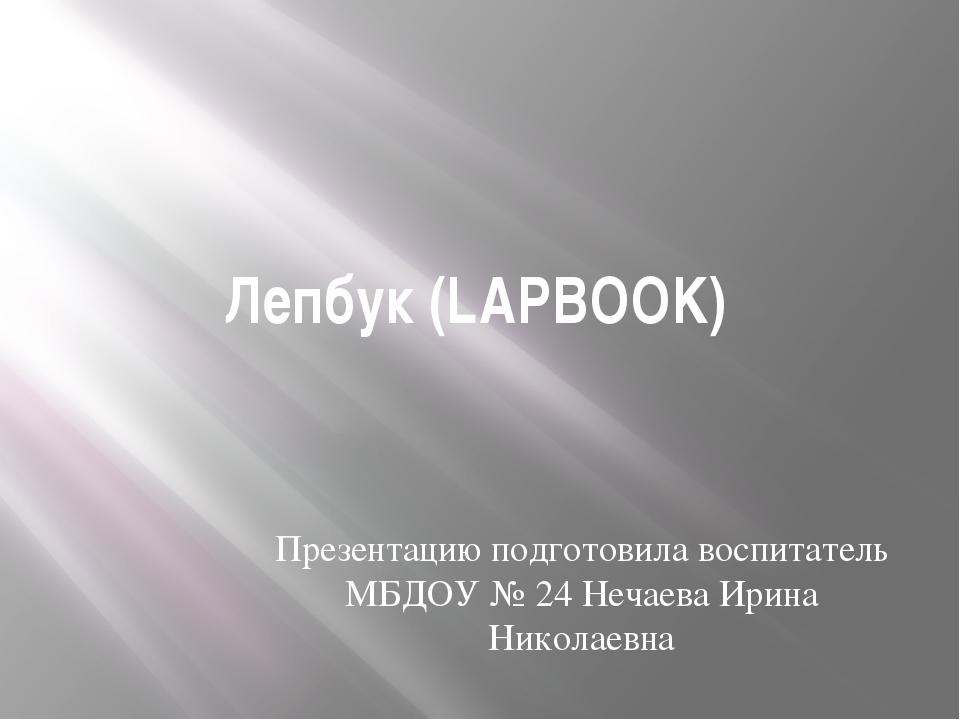 Лепбук (LAPBOOK) Презентацию подготовила воспитатель МБДОУ № 24 Нечаева Ирина...