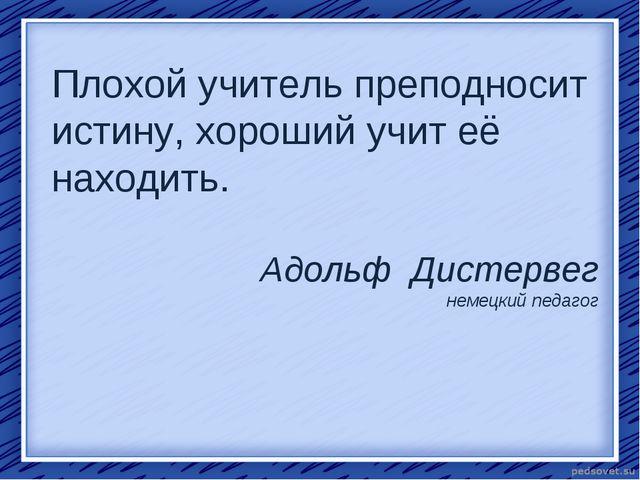 Плохой учитель преподносит истину, хороший учит её находить. Адольф Дистервег...
