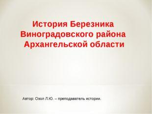 Автор: Озол Л.Ю. – преподаватель истории. История Березника Виноградовского р