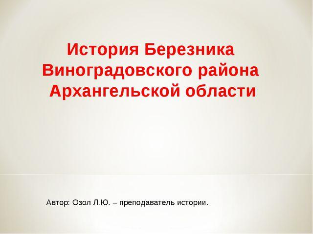 Автор: Озол Л.Ю. – преподаватель истории. История Березника Виноградовского р...