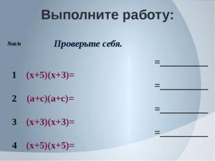 Выполните работу: №п/п Проверьте себя. 1 (х+5)(х+3)= =__________ 2 (а+с)(а+с)