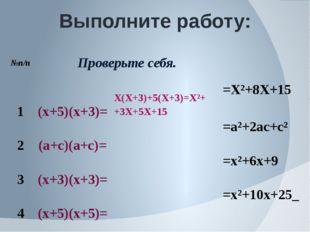 Выполните работу: №п/п Проверьте себя. 1 (х+5)(х+3)= Х(Х+3)+5(Х+3)=Х²+ +3Х+5Х