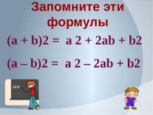 Запомните эти формулы (а + b)2 = а 2 + 2аb + b2 (а – b)2 = а 2 – 2аb + b2
