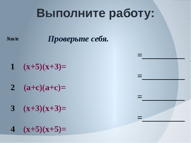Выполните работу: №п/п Проверьте себя. 1 (х+5)(х+3)= =__________ 2 (а+с)(а+с)...