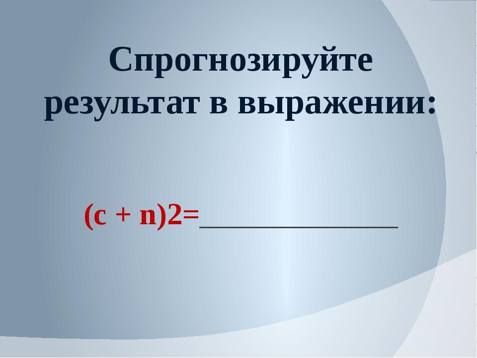 Спрогнозируйте результат в выражении: (c + n)2=_____________