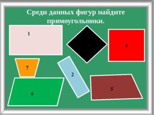 Среди данных фигур найдите прямоугольники. 3 4 5 6 7 1 2