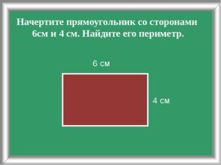 Начертите прямоугольник со сторонами 6см и 4 см. Найдите его периметр. 4 см 6