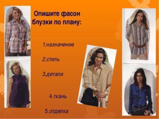 Опишите фасон блузки по плану: 1.назначение 2.стиль 3.детали 4.ткань 5.отделка