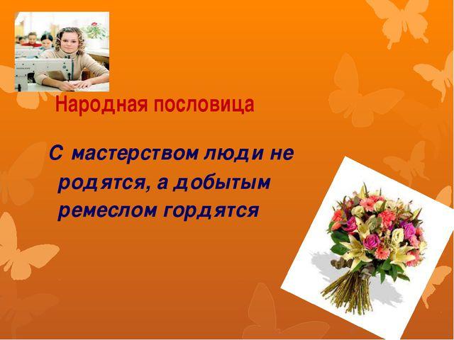 Народная пословица С мастерством люди не родятся, а добытым ремеслом гордятся
