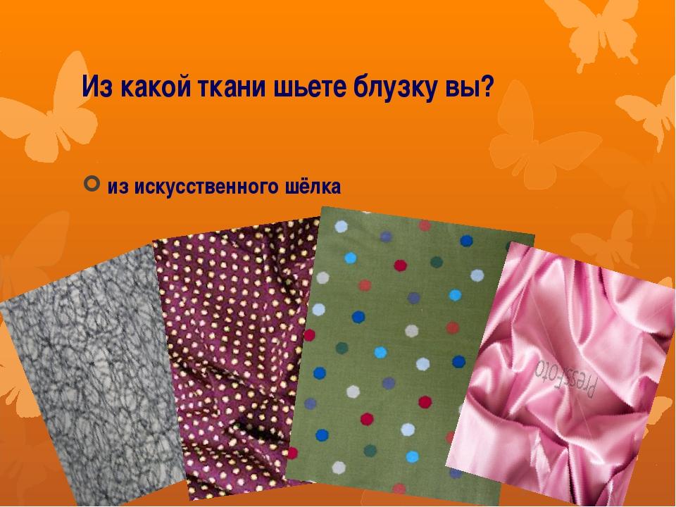Из какой ткани шьете блузку вы? из искусственного шёлка