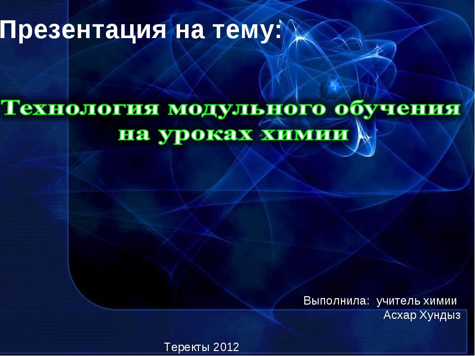 Презентация на тему: Выполнила: учитель химии Асхар Хундыз Теректы 2012