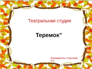 """Театральная студия Теремок"""" Руководитель: Стручкова Л.А."""