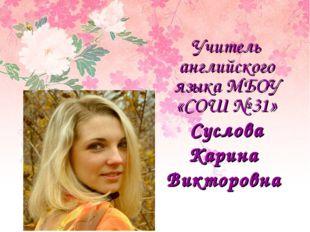 Учитель английского языка МБОУ «СОШ № 31» Суслова Карина Викторовна