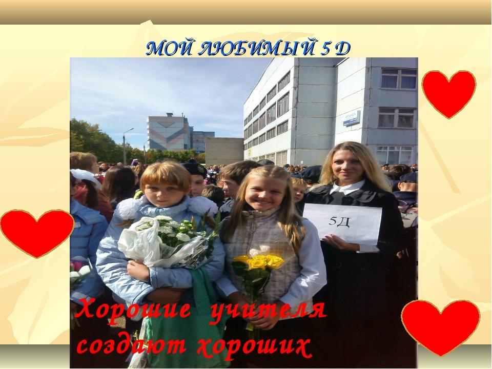 МОЙ ЛЮБИМЫЙ 5 Д Хорошие учителя создают хороших учеников