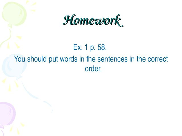 Homework Ex. 1 p. 58. You should put words in the sentences in the correct or...