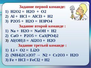 Задание первой команде: 1) Н2О2 = Н2О + О2 2) Al + HCl = AlCl3 + H2 3) P2O5
