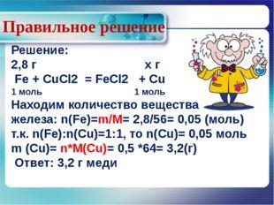 Правильное решение Решение: 2,8 г х г Fe + CuCl2 = FeCl2 + Cu 1 моль 1 моль