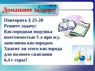 Домашнее задание Повторить § 25-28 Решите задачу: Кислородная подушка вместим