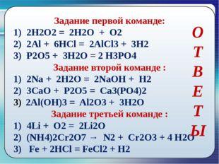 Задание первой команде: 1) 2Н2О2 = 2Н2О + О2 2) 2Al + 6HCl = 2AlCl3 + 3H2 3)