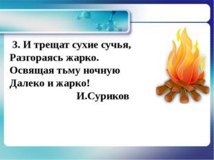 3. И трещат сухие сучья, Разгораясь жарко. Освящая тьму ночную Далеко и жарк