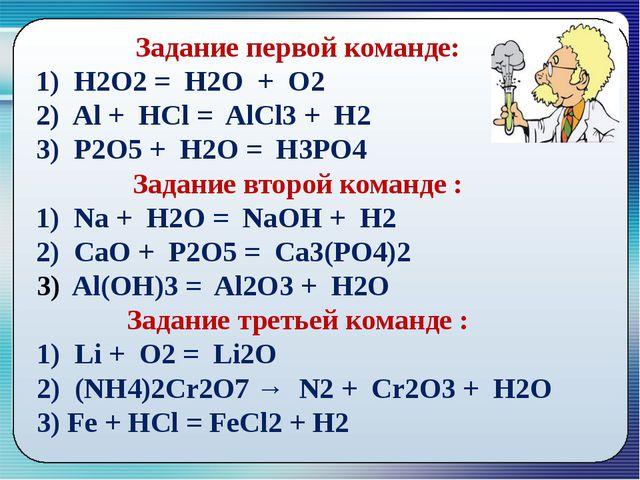 Задание первой команде: 1) Н2О2 = Н2О + О2 2) Al + HCl = AlCl3 + H2 3) P2O5...