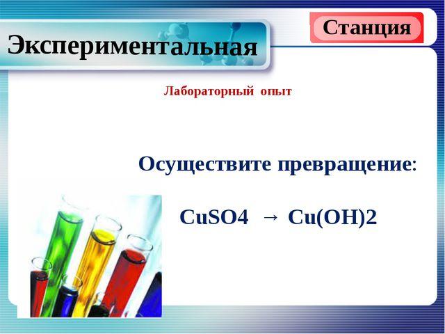 Лабораторный опыт Станция Экспериментальная Осуществите превращение: CuSO4 →...