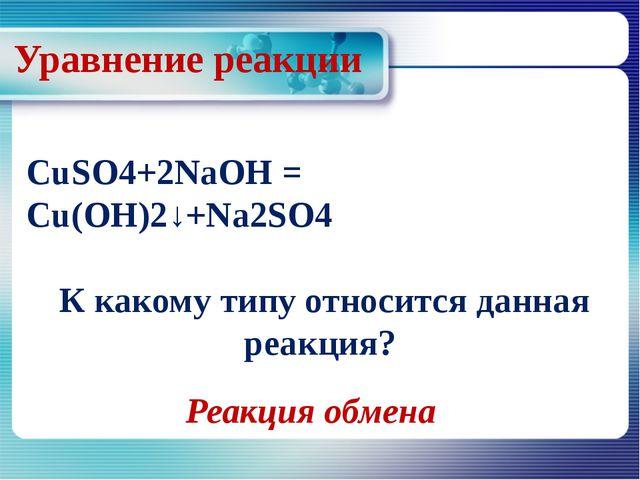 Уравнение реакции CuSO4+2NaOH = Cu(OH)2↓+Na2SO4 К какому типу относится данна...