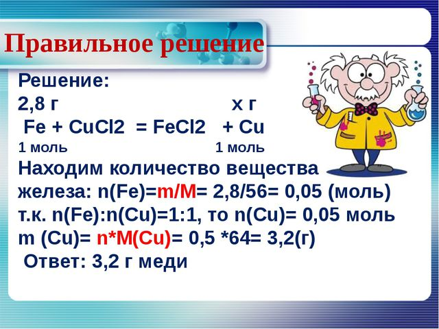 Правильное решение Решение: 2,8 г х г Fe + CuCl2 = FeCl2 + Cu 1 моль 1 моль...