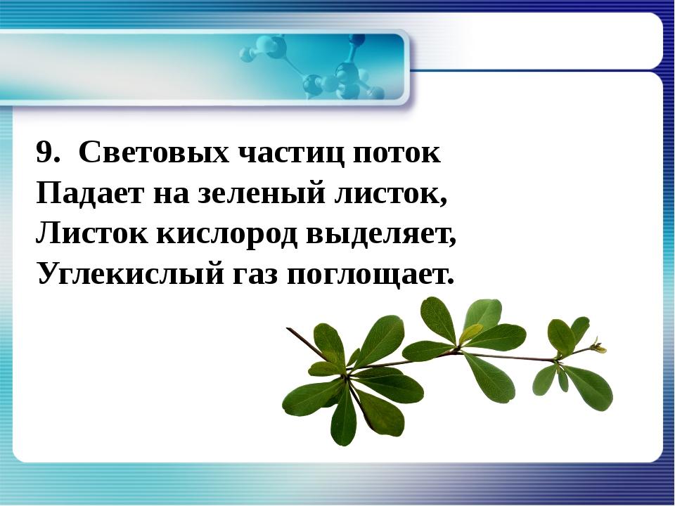 9. Световых частиц поток Падает на зеленый листок, Листок кислород выделяет,...